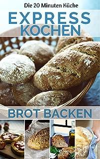 Expresskochen - Brot backen auf die Schnelle: Die besten Rezepte: leicht & lecker kochen & backen in nur 20 Minuten ( Mittagessen Abendessen Dessert Smoothie ... ) (20 Minuten Küche 7) (German Edition)
