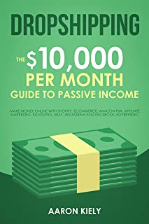 Dropshipping The $10,000 per Month Guide to Passive Income,: Make Money Online with Shopify, E-Commerce, Amazon FBA, Affil...