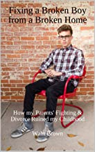 Fixing a Broken Boy from a Broken Home: How my Parents' Fighting & Divorce Ruined my Childhood (Juvenile Delinquency and Juvenile Justice Book 18)