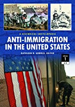 Anti-Immigration in the United States 2 Volume Set: A Historical Encyclopedia: Anti-Immigration in the United States [2 volumes]: A Historical Encyclopedia