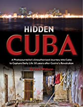 Hidden Cuba A Photojournalist's Unauthorized Journey into Cuba to Capture Daily Life 50 years after Castro's Revolution
