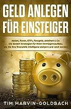 Geld anlegen für Einsteiger: Aktien, Fonds, ETFs, Festgeld, Anleihen & Co: Die besten Strategien für Ihren Vermögensaufbau, wie Sie Ihre finanzielle Intelligenz ... steigern und reich werden (German Edition)