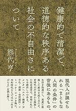 表紙: 健康的で清潔で、道徳的な秩序ある社会の不自由さについて   熊代亨