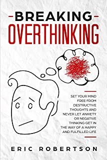 Breaking Overthinking: Set Your Mind Free from Destructive Thoughts and Never let Anxiety or Negative Thinking get in the Way of a Happy and Fulfilled Life