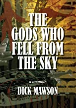 The Gods Who Fell From the Sky: A memoir about Dick Mawson's adventurous life