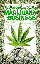 The One Billion Dollar Marijuana Business: The Perfect Guide to Starting a Lucrative Marijuana Business with Explicit Explanations on Outdoor and Indoor(hydroponics) growing systems. (English Edition)