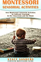 Montessori Sensorial Activities: New Montessori Sensorial Activities to Cultivate Learning In the Classroom and the Home.