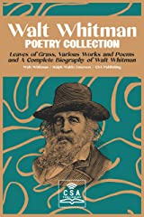 Walt Whitman Poetry Collection: Leaves of Grass, Various Works and Poems, and A Complete Biography of Walt Whitman Kindle Edition