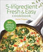 The 5-Ingredient Fresh and Easy Cookbook: 80+ Recipes For Busy People Who Love to Eat Well