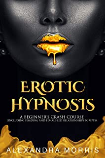 Erotic Hypnosis: A Beginner's Crash Course (including femdom, and female-led relationships scripts) (English Edition)