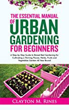 The Essential Manual of Urban Gardening for Beginners: A Step-by-Step Guide to Raised Bed Gardening for Cultivating a Thri...