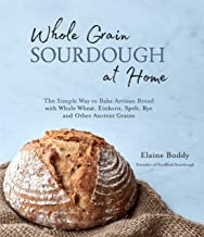 Whole Grain Sourdough at Home: The Simple Way to Bake Artisan Bread with Whole Wheat, Einkorn, Spelt, Rye and Other Ancien...
