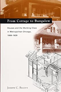 From Cottage to Bungalow: Houses and the Working Class in Metropolitan Chicago, 1869-1929 (Chicago Architecture and Urbanism)