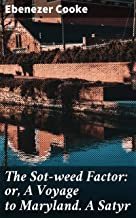 The Sot-weed Factor: or, A Voyage to Maryland. A Satyr