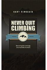 Never Quit Climbing: Overcoming Life's Seemingly Insurmountable Mountains Kindle Edition