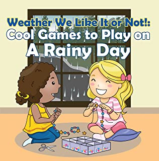 Weather We Like It or Not!: Cool Games to Play on A Rainy Day: Weather for Kids - Earth Sciences (Children's Weather Books)