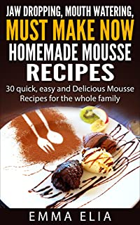 Jaw Dropping, Mouth Watering,Must Make Now Homemade Mousse Recipes: 30 Quick, Easy and Delicious Mousse Recipes for the Whole Family