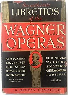 THE AUTHENTIC LIBRETTOS OF THE WAGNER OPERAS Flying Dutchman. Rheingold. Tannhauser. Walkure. Lohengrin. Siegfried. Tristan and Isolde. Gotterdammer ung. Meistersinger. Parsifal.