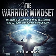 The Warrior Mindset: The Secrets of Learning How to Be Assertive and Go From Victimhood to Warriorhood