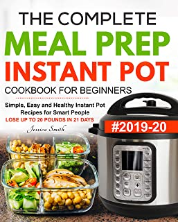 The Complete Meal Prep Instant Pot Cookbook for Beginners #2019-20: Simple, Easy and Healthy Instant Pot Recipes for Smart People   LOSE UP TO 20 POUNDS IN 21 DAYS