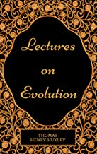 Lectures on Evolution : By Thomas Henry Huxley - Illustrated