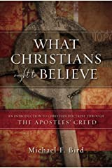 What Christians Ought to Believe: An Introduction to Christian Doctrine Through the Apostles' Creed Kindle Edition