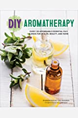 DIY Aromatherapy: Over 130 Affordable Essential Oils Blends for Health, Beauty, and Home Kindle Edition
