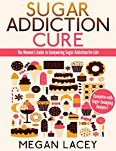 Sugar Addiction Cure: The Women's Guide to Conquering Sugar Addiction for Life. Successfully Detox from Sugar, Complete with Sugar Swapping Recipes! (Binge Eating Cure Book 2)