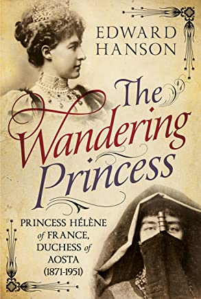 The Wandering Princess: Princess Hélène of France, Duchess of Aosta (1871-1951)