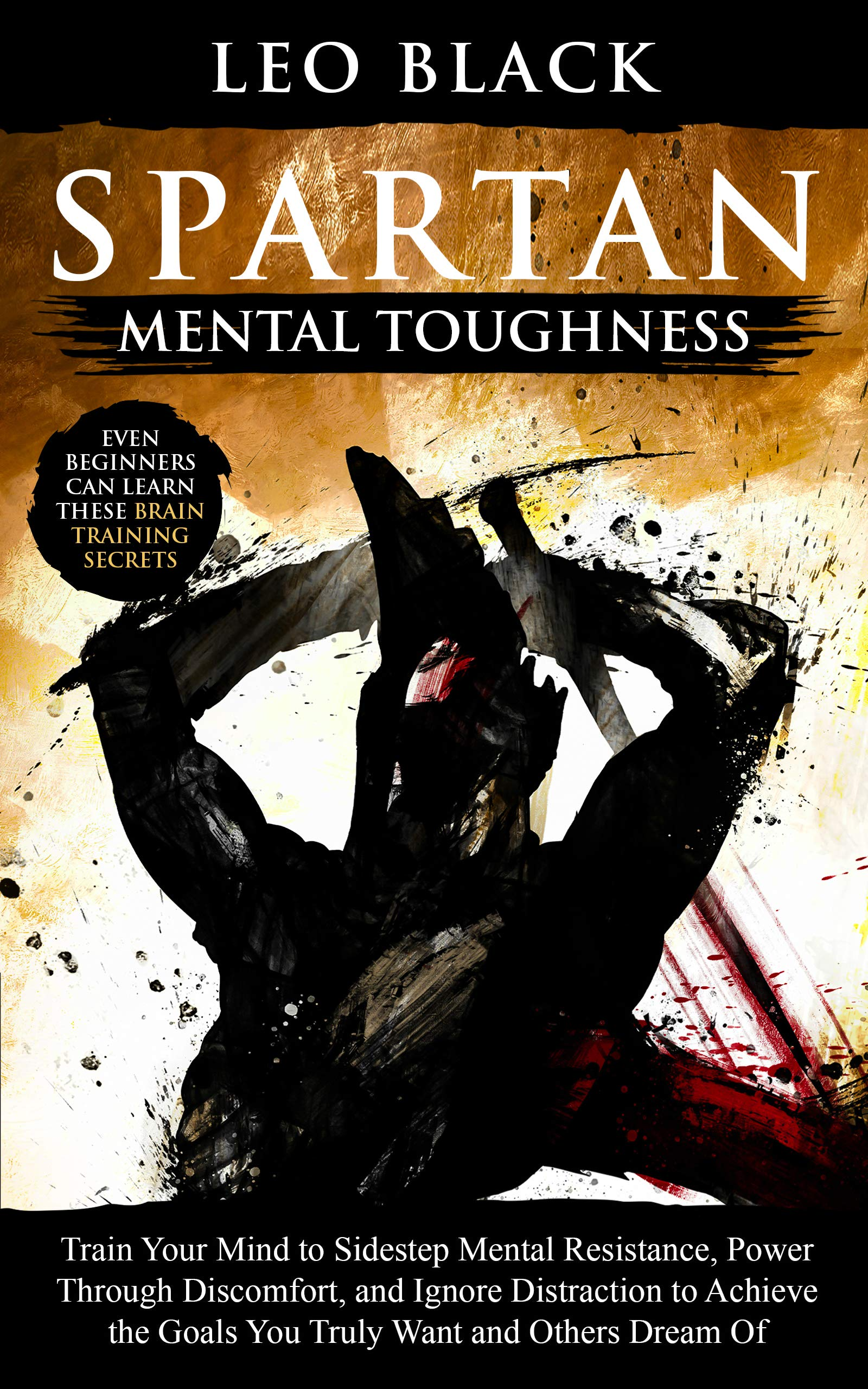 Spartan Mental Toughness: Train Your Mind to Sidestep Mental Resistance, Power Through Discomfort, and Ignore Distraction to Achieve the Goals You Truly Want and Others Dream Of.