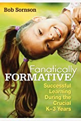 Fanatically Formative: Successful Learning During the Crucial K–3 Years Kindle Edition