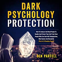 Dark Psychology Protection: How to Analyze and Read People to Handle and Protect Your Self from Toxic People Who Use Dark NLP, Manipulation, Mind Games and Deception (The Art of Reading People)
