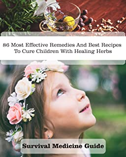 Survival Medicine Guide: 86 Most Effective Remedies And Best Recipes To Cure Children With Healing Herbs