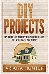 DIY Projects: DIY Projects and DIY Household Hacks That Will Save You Money! (diy projects, DIY Household Hacks, Save Money, DIY Free) Kindle Edition