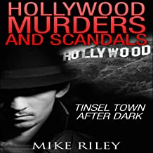 Hollywood Murders and Scandals: Tinsel Town After Dark: Famous Celebrity Murders, Scandals and Crimes