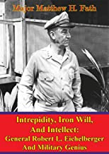 Eichelberger - Intrepidity, Iron Will, And Intellect: General Robert L. Eichelberger And Military Genius