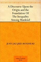 A Discourse Upon the Origin and the Foundation Of The Inequality Among Mankind (English Edition) eBook Kindle