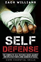 Self Defense: The Complete Self Defense Guide Against Unexpected Fights and Sudden Attacks (Core Essential Skills Book 1)