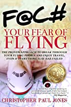 Face Your Fear of Flying: The Proven Approach to Break Through Your Flying Phobia and Enjoy Travel, Even If Everything Els...