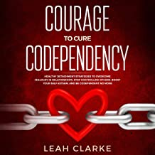 Courage to Cure Codependency: Healthy Detachment Strategies to Overcome Jealousy in Relationships, Stop Controlling Others, Boost Your Self Esteem, and Be Codependent No More