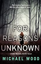 For Reasons Unknown: An absolutely gripping crime thriller that keeps you guessing until the last page (DCI Matilda Darke Thriller, Book 1)