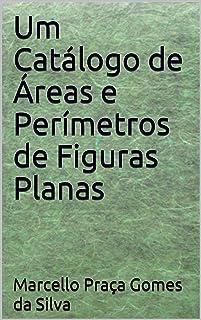 Um Catálogo de Áreas e Perímetros de Figuras Planas (Portuguese Edition)