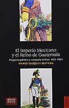 El Imperio Mexicano y el Reino de Guatemala. Proyecto político y campaña militar, 1821-1823 (Seccion de Obras de Historia) (Spanish Edition)