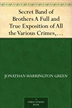 Secret Band of Brothers A Full and True Exposition of All the Various Crimes, Villanies, and Misdeeds of This Powerful Organization in the United States.