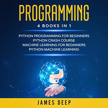 Programming: 4 Manuscripts in 1: This Book Includes: Python Programming for Beginners-Python Crash Course, Machine Learning for Beginners, Python Machine Learning