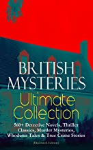 BRITISH MYSTERIES Ultimate Collection: 560+ Detective Novels, Thriller Classics, Murder Mysteries, Whodunit Tales & True C...
