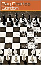 My Method: A Twelve-Step Approach To Training Like A Chess Champion (21st Century Openings Book 6)