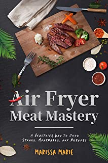 Air Fryer Meat Mastery: A Healthier Way to Cook Steaks, Meatballs, and Burgers (Fry it With Air Book 3)