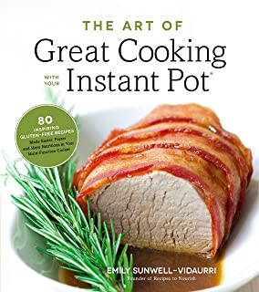 The Art of Great Cooking With Your Instant Pot: 80 Inspiring, Gluten-Free Recipes Made..
