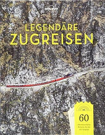 Lonely Planet Legendäre Zugreisen 60 abenteuerliche Reisen die du nie vergisst Lonely Planet Reisebildbände by Lonely Planet